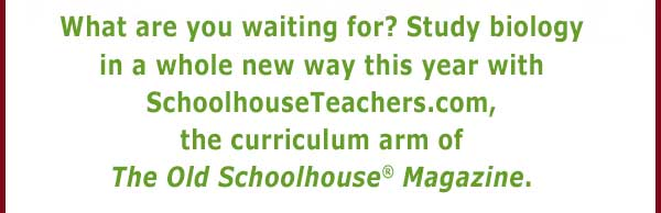 What are you waiting for? Study biology in a whole new way this year with SchoolhouseTeachers.com, the curriculum arm of The Old Schoolhouse(R) Magazine.