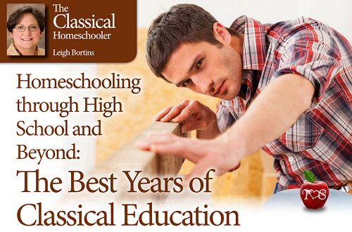 Homeschooling through High School and Beyond: The Best Years of Classical Education