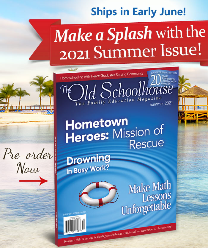 The Old Schoolhouse Magazine Summer 2021 Issue is here.Don't miss an issue! Get a print subscription today, 1 year $29 or 2 years $39. Canada/International: 1 year $59 or 2 years $99. You can also read it FREE online at TOSMagazine.com