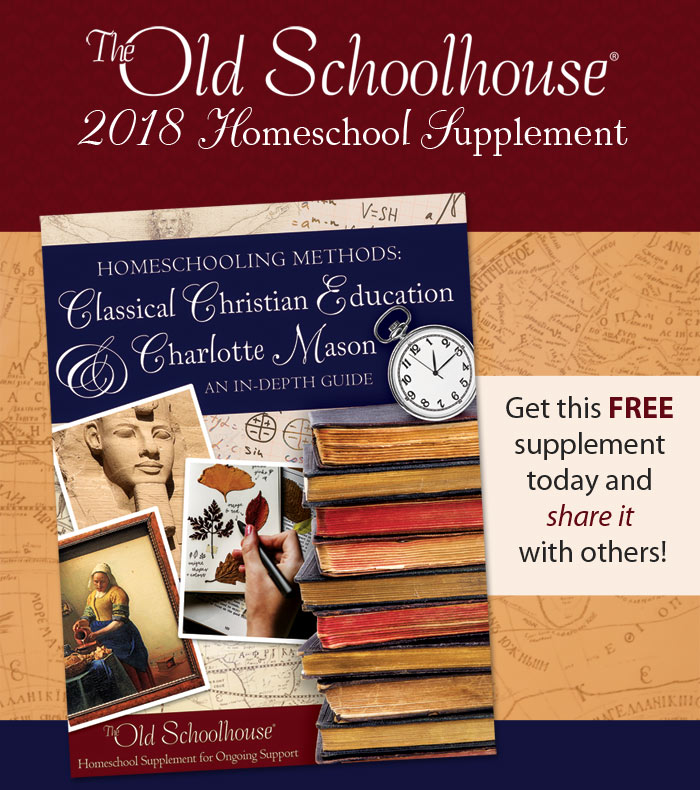 Get Yours FREE: The Old Schoolhouse® 2018 Supplement, Homeschooling Methods: Classical Christian Education and Charlotte Mason, an In-Dpth Guide.